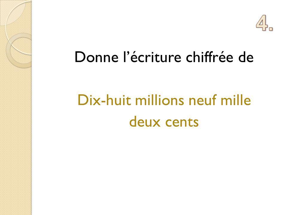 Donne l'écriture chiffrée de Dix-huit millions neuf mille deux cents