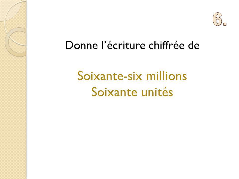 6. Donne l'écriture chiffrée de Soixante-six millions Soixante unités
