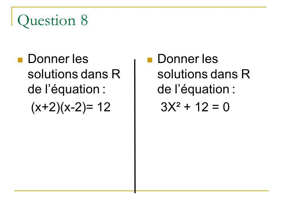 Question 8 Donner les solutions dans R de l'équation : (x+2)(x-2)= 12