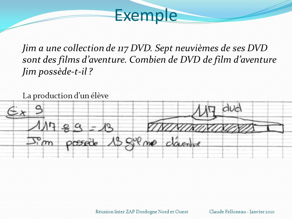 Exemple Jim a une collection de 117 DVD. Sept neuvièmes de ses DVD sont des films d'aventure. Combien de DVD de film d'aventure Jim possède-t-il