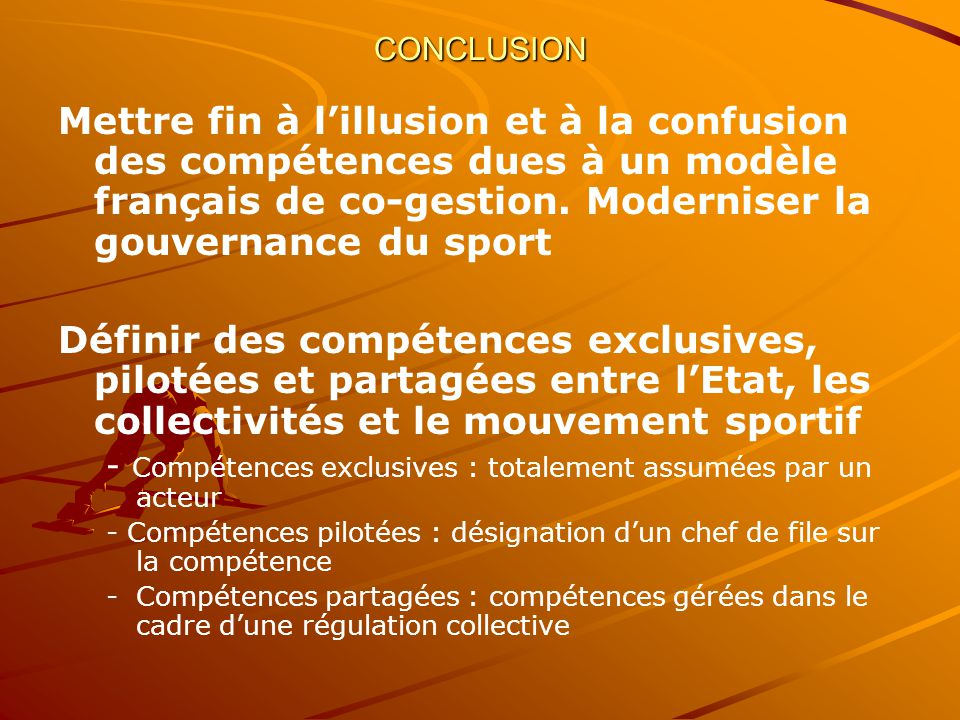 CONCLUSION Mettre fin à l'illusion et à la confusion des compétences dues à un modèle français de co-gestion. Moderniser la gouvernance du sport.