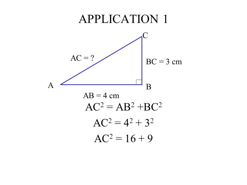 APPLICATION 1 AC2 = AB2 +BC2 AC2 = 42 + 32 AC2 = 16 + 9 C AC =