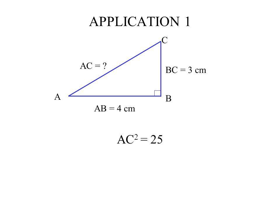 APPLICATION 1 C AB = 4 cm BC = 3 cm AC = A B AC2 = 25