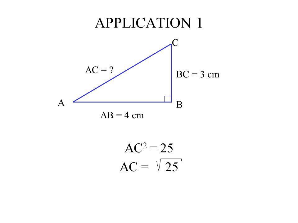 APPLICATION 1 C AB = 4 cm BC = 3 cm AC = A B AC2 = 25 AC = 25