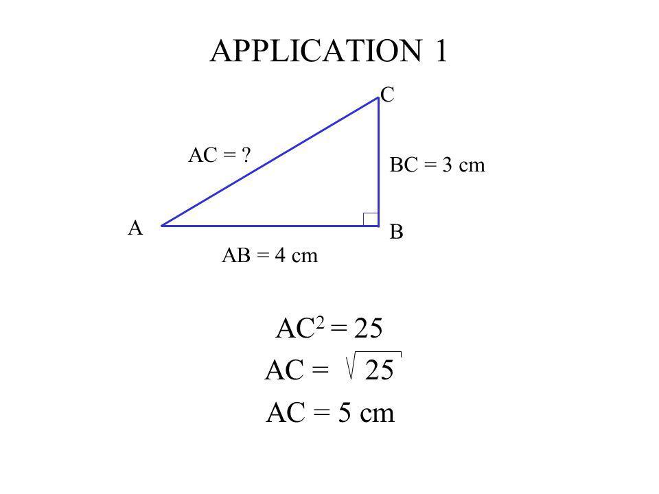 APPLICATION 1 AC2 = 25 AC = 25 AC = 5 cm C AC = BC = 3 cm A B