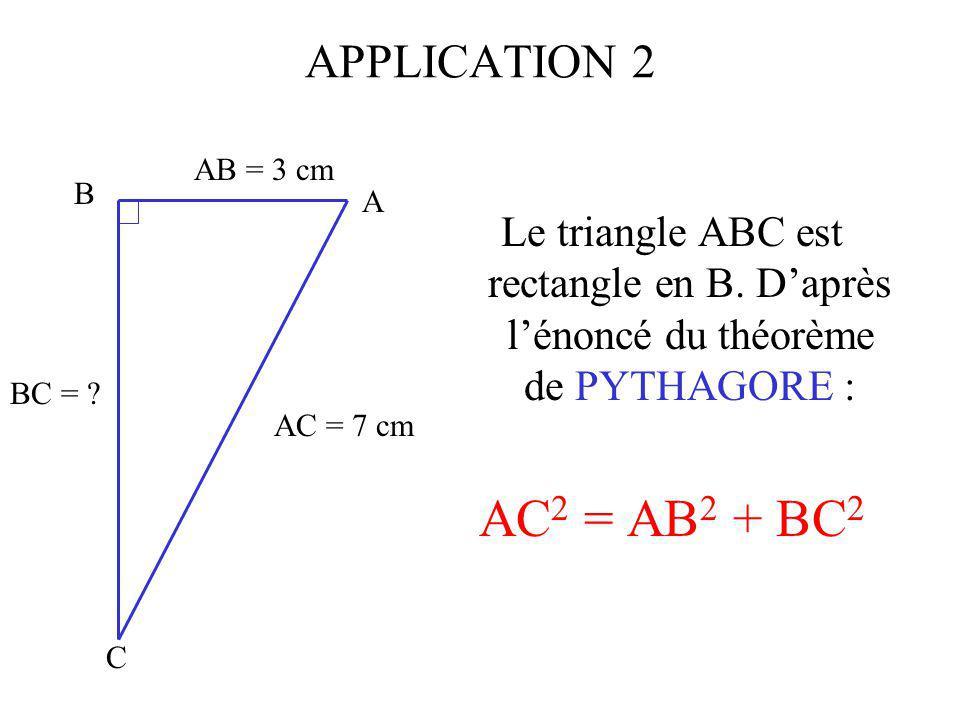 APPLICATION 2 AB = 3 cm. A. B. C. Le triangle ABC est rectangle en B. D'après l'énoncé du théorème de PYTHAGORE :