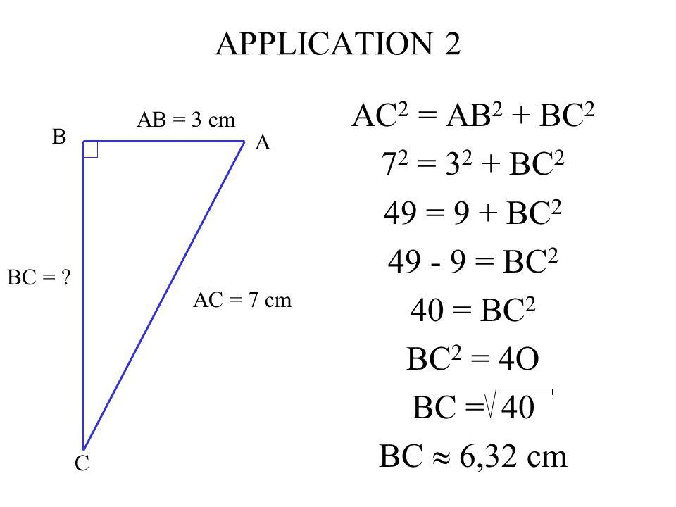 APPLICATION 2 AC2 = AB2 + BC2 72 = 32 + BC2 49 = 9 + BC2 49 - 9 = BC2