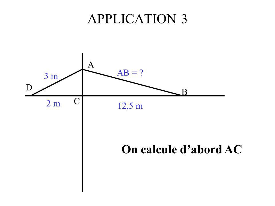 APPLICATION 3 A AB = 3 m D B C 2 m 12,5 m On calcule d'abord AC
