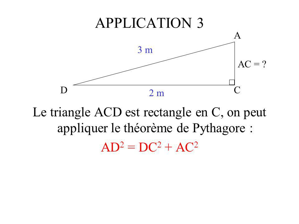 APPLICATION 3 C. A. D. 3 m. 2 m. AC = Le triangle ACD est rectangle en C, on peut appliquer le théorème de Pythagore :