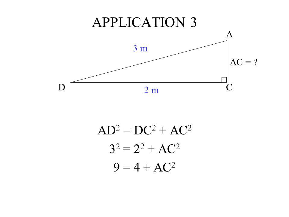 APPLICATION 3 AD2 = DC2 + AC2 32 = 22 + AC2 9 = 4 + AC2 C A D 3 m 2 m