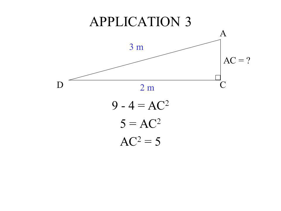 APPLICATION 3 C A D 3 m 2 m AC = 9 - 4 = AC2 5 = AC2 AC2 = 5