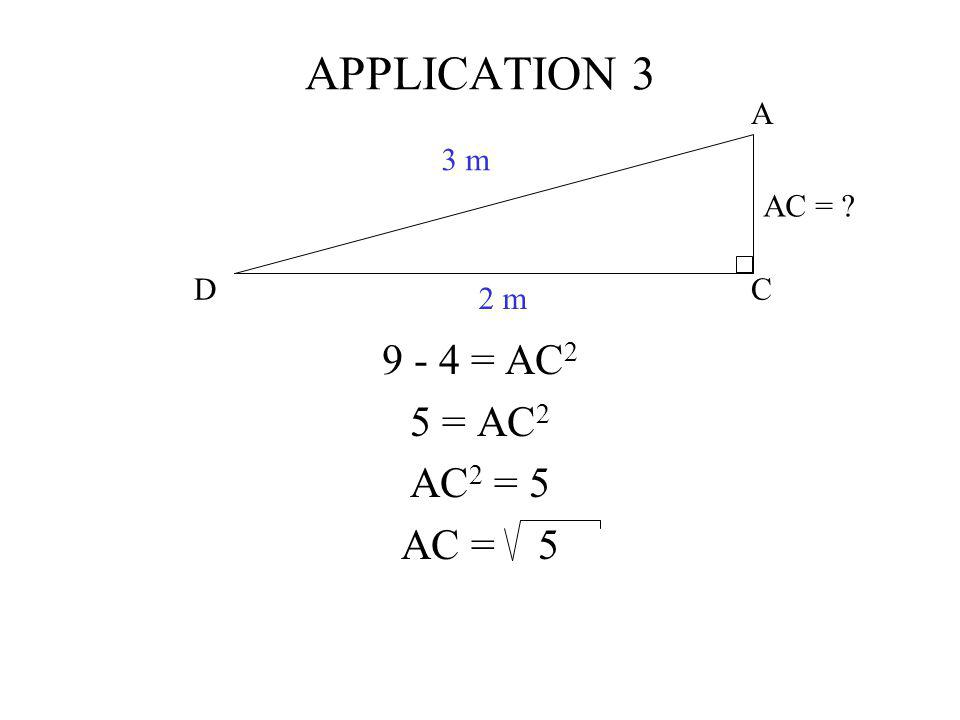 APPLICATION 3 C A D 3 m 2 m AC = 9 - 4 = AC2 5 = AC2 AC2 = 5 AC = 5