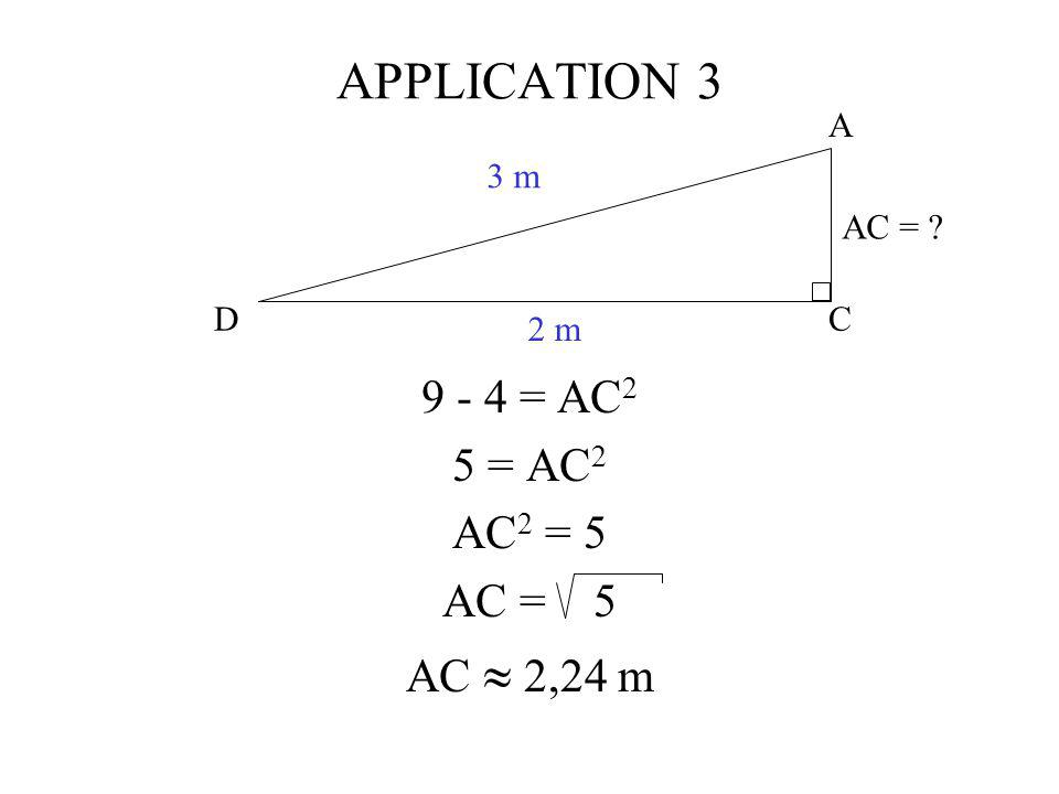APPLICATION 3 9 - 4 = AC2 5 = AC2 AC2 = 5 AC = 5 AC  2,24 m C A D 3 m