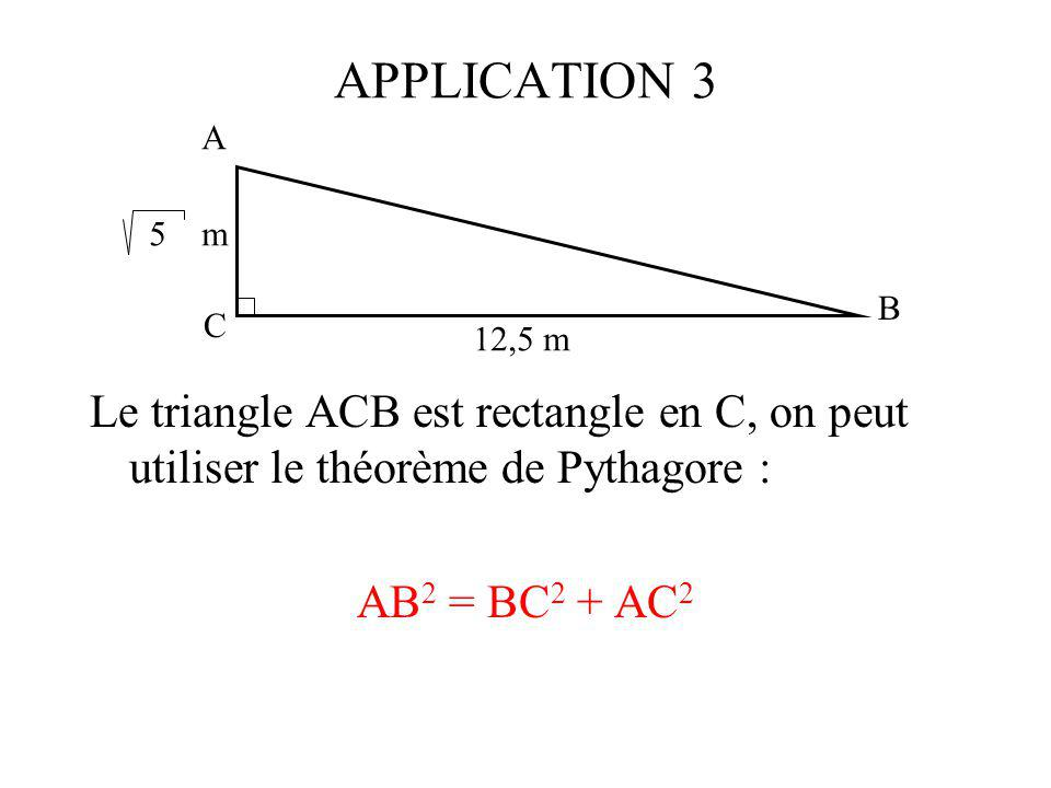 APPLICATION 3 A. 5 m. B. C. 12,5 m. Le triangle ACB est rectangle en C, on peut utiliser le théorème de Pythagore :