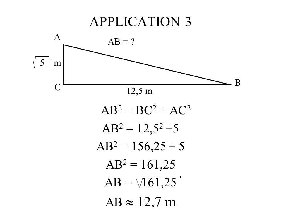 APPLICATION 3 AB2 = BC2 + AC2 AB2 = 12,52 +5 AB2 = 156,25 + 5