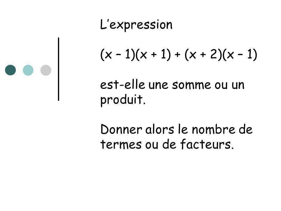 L'expression (x – 1)(x + 1) + (x + 2)(x – 1) est-elle une somme ou un produit.