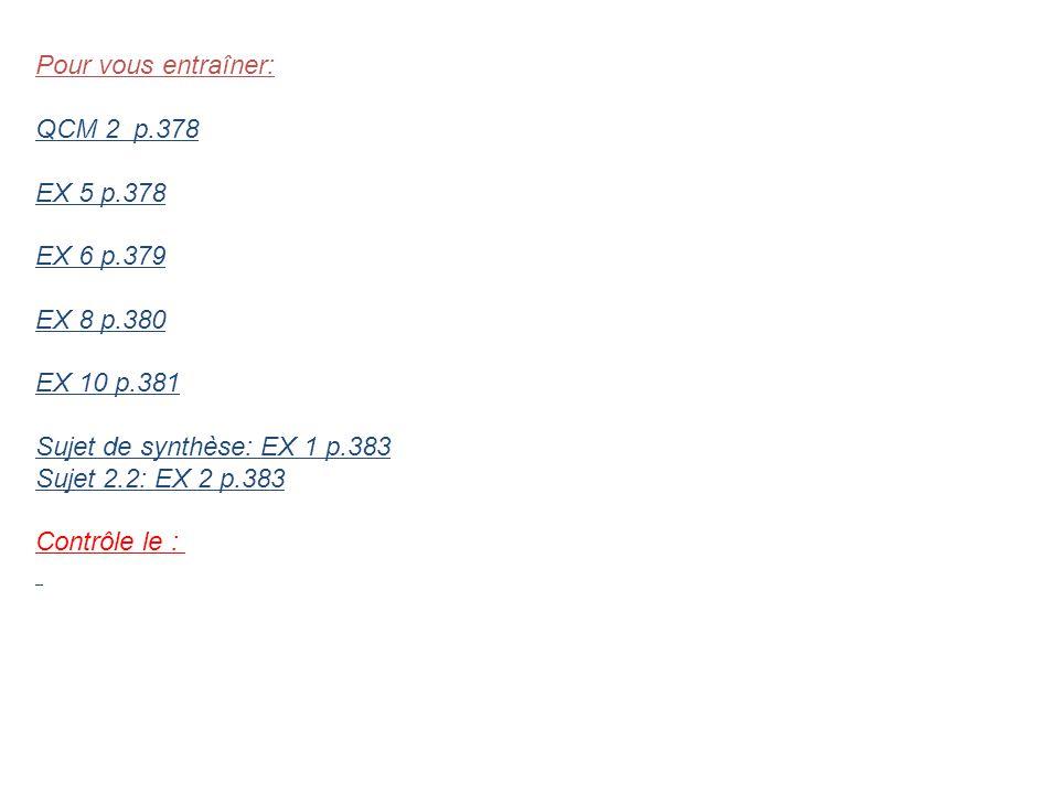 Pour vous entraîner: QCM 2 p.378. EX 5 p.378. EX 6 p.379. EX 8 p.380. EX 10 p.381. Sujet de synthèse: EX 1 p.383.