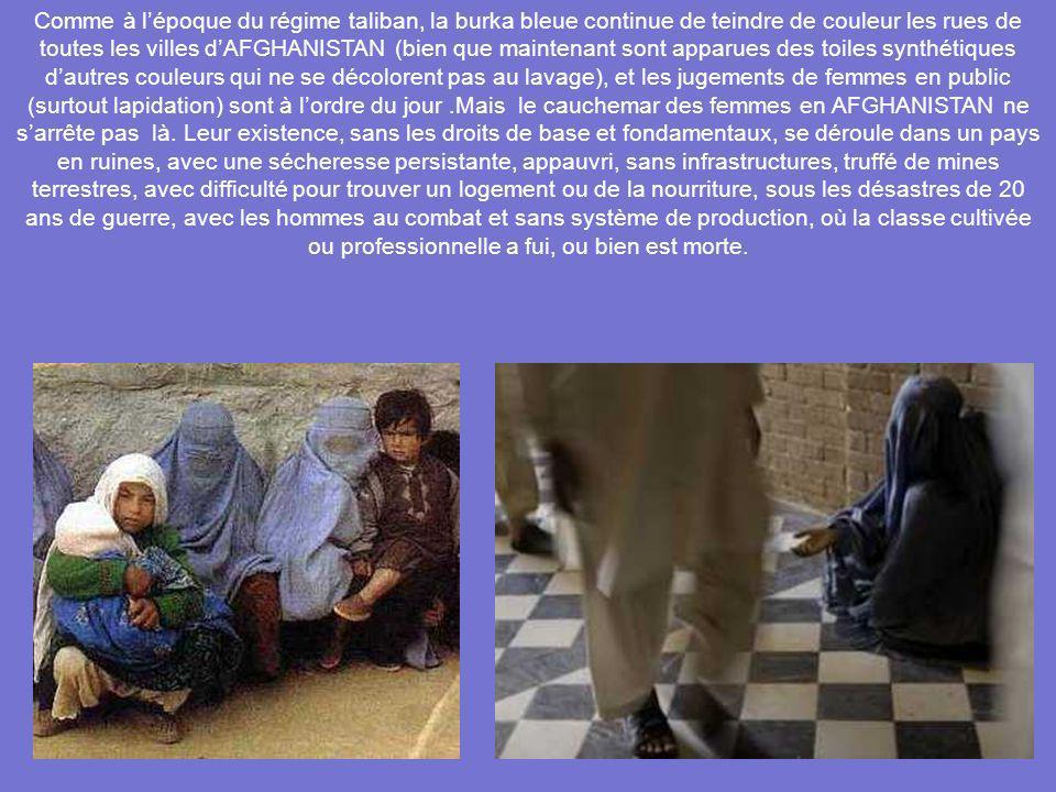 Comme à l'époque du régime taliban, la burka bleue continue de teindre de couleur les rues de toutes les villes d'AFGHANISTAN (bien que maintenant sont apparues des toiles synthétiques d'autres couleurs qui ne se décolorent pas au lavage), et les jugements de femmes en public (surtout lapidation) sont à l'ordre du jour .Mais le cauchemar des femmes en AFGHANISTAN ne s'arrête pas là.