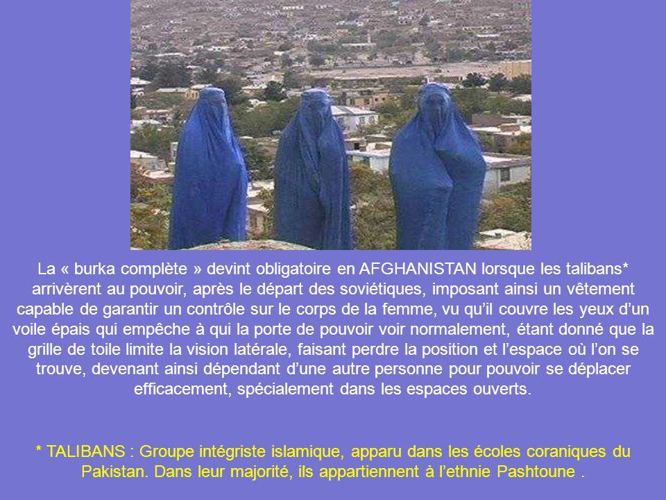 La « burka complète » devint obligatoire en AFGHANISTAN lorsque les talibans* arrivèrent au pouvoir, après le départ des soviétiques, imposant ainsi un vêtement capable de garantir un contrôle sur le corps de la femme, vu qu'il couvre les yeux d'un voile épais qui empêche à qui la porte de pouvoir voir normalement, étant donné que la grille de toile limite la vision latérale, faisant perdre la position et l'espace où l'on se trouve, devenant ainsi dépendant d'une autre personne pour pouvoir se déplacer efficacement, spécialement dans les espaces ouverts.