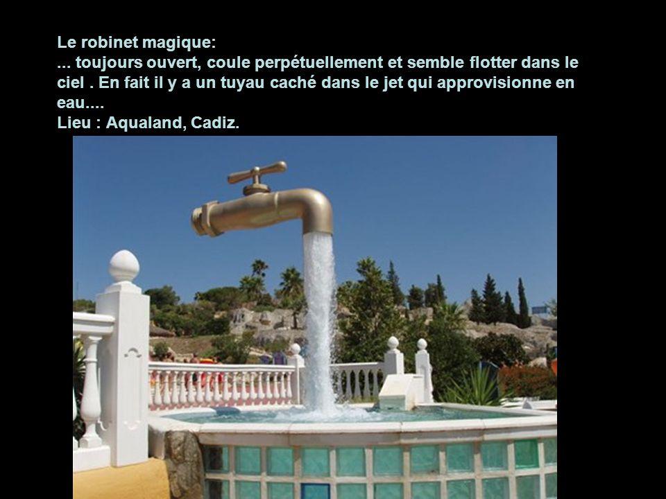 Le robinet magique: ... toujours ouvert, coule perpétuellement et semble flotter dans le ciel . En fait il y a un tuyau caché dans le jet qui approvisionne en eau.... Lieu : Aqualand, Cadiz.