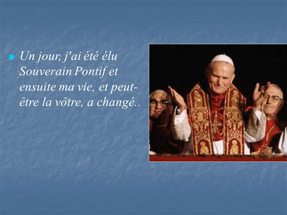 Un jour, j ai été élu Souverain Pontif et ensuite ma vie, et peut-être la vôtre, a changé..