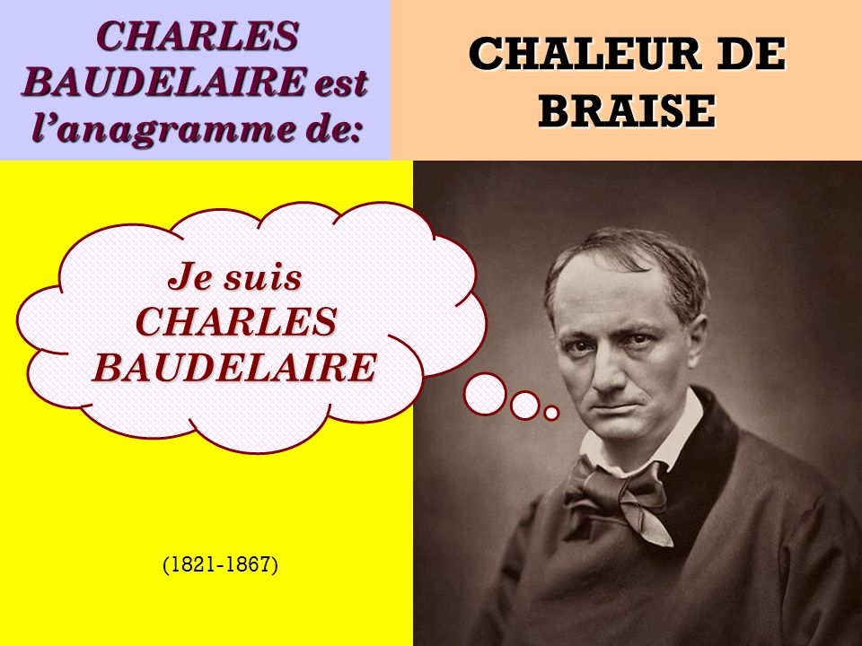 CHARLES BAUDELAIRE est l'anagramme de: Je suis CHARLES BAUDELAIRE