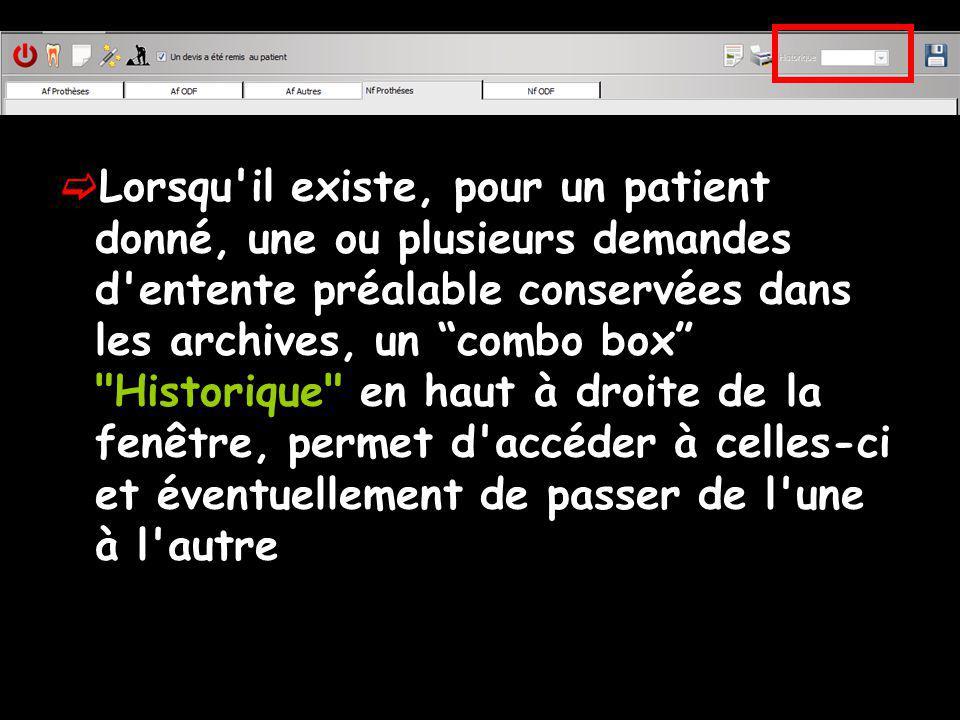 Lorsqu il existe, pour un patient donné, une ou plusieurs demandes d entente préalable conservées dans les archives, un combo box Historique en haut à droite de la fenêtre, permet d accéder à celles-ci et éventuellement de passer de l une à l autre