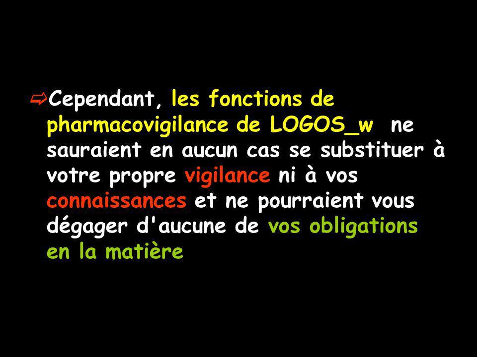 Cependant, les fonctions de pharmacovigilance de LOGOS_w ne sauraient en aucun cas se substituer à votre propre vigilance ni à vos connaissances et ne pourraient vous dégager d aucune de vos obligations en la matière
