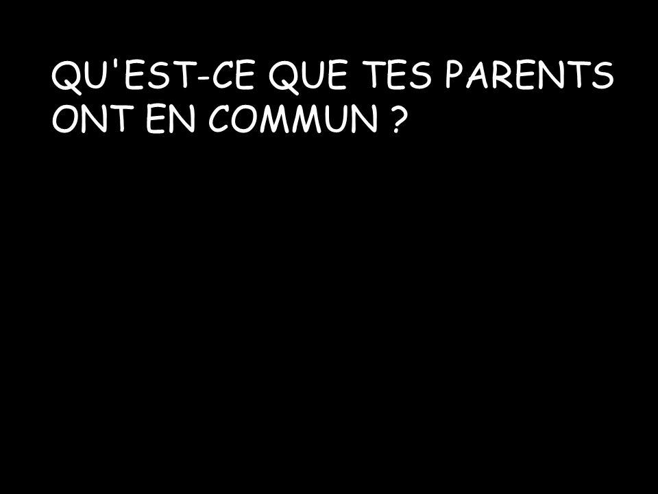 QU EST-CE QUE TES PARENTS ONT EN COMMUN