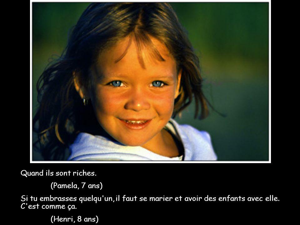 Quand ils sont riches. (Pamela, 7 ans) Si tu embrasses quelqu un, il faut se marier et avoir des enfants avec elle. C est comme ça.