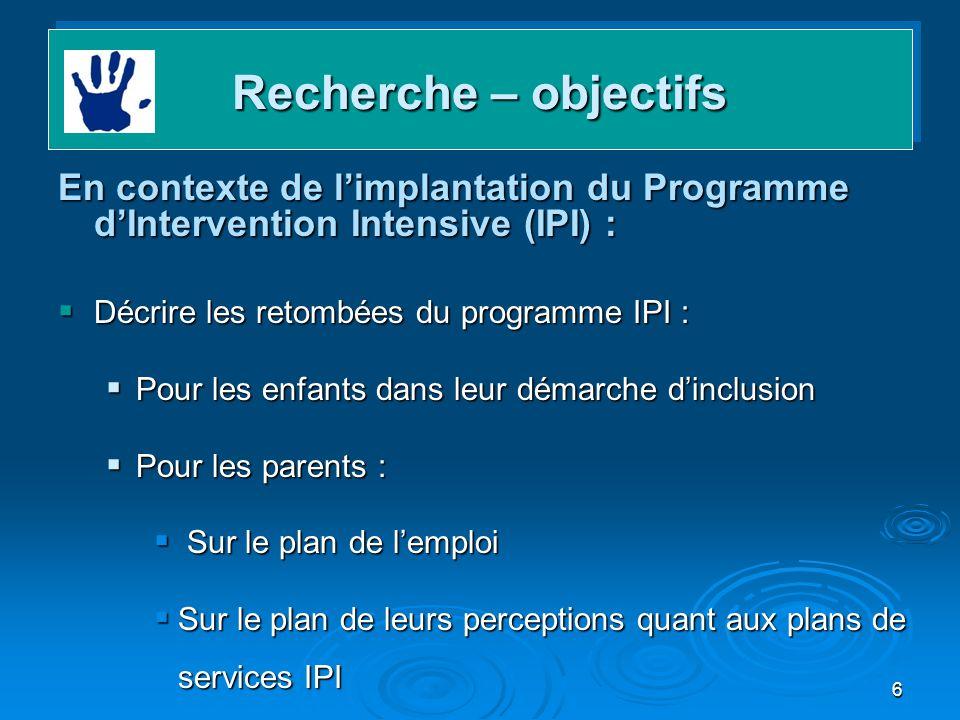 Recherche – objectifs En contexte de l'implantation du Programme d'Intervention Intensive (IPI) : Décrire les retombées du programme IPI :