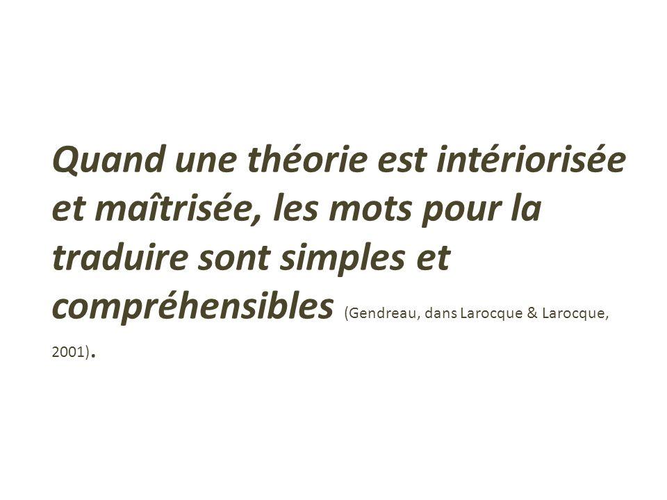 Quand une théorie est intériorisée et maîtrisée, les mots pour la traduire sont simples et compréhensibles (Gendreau, dans Larocque & Larocque, 2001).