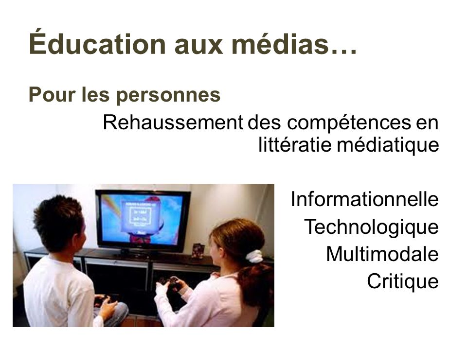 Éducation aux médias… Pour les personnes Rehaussement des compétences en littératie médiatique Informationnelle Technologique Multimodale Critique