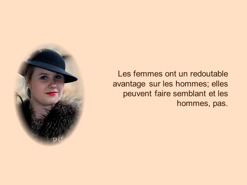 Les femmes ont un redoutable avantage sur les hommes; elles peuvent faire semblant et les hommes, pas.