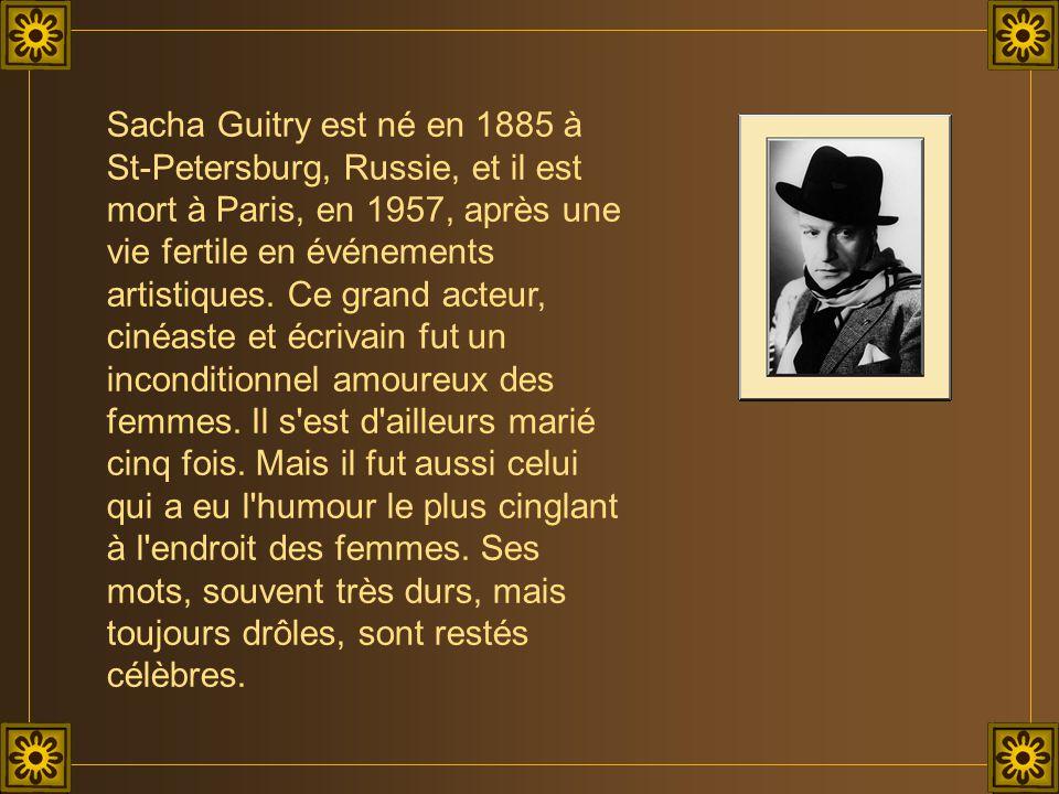 Sacha Guitry est né en 1885 à St-Petersburg, Russie, et il est mort à Paris, en 1957, après une vie fertile en événements artistiques.