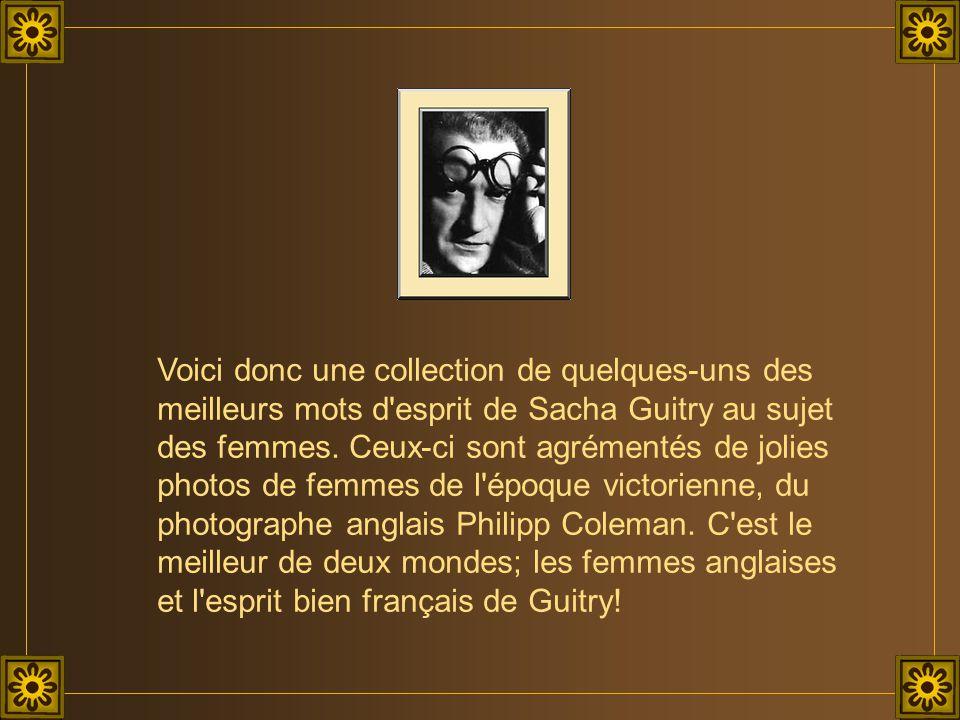 Voici donc une collection de quelques-uns des meilleurs mots d esprit de Sacha Guitry au sujet des femmes.