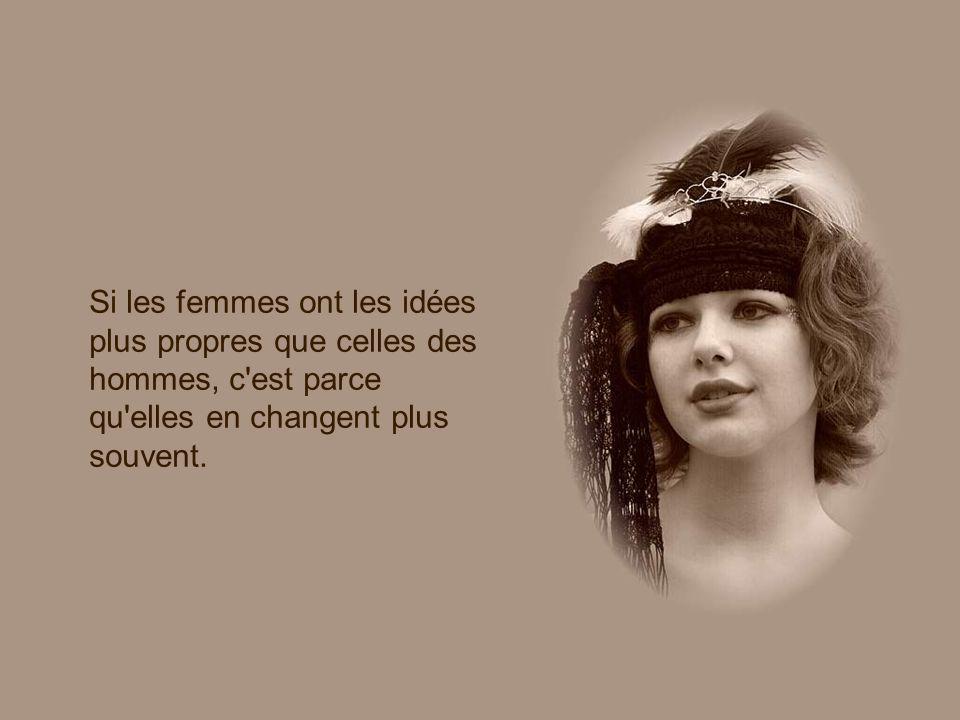 Si les femmes ont les idées plus propres que celles des hommes, c est parce qu elles en changent plus souvent.