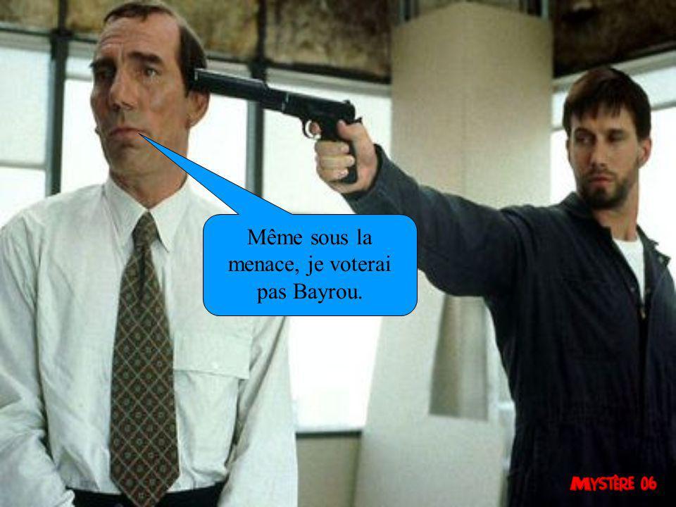 Même sous la menace, je voterai pas Bayrou.