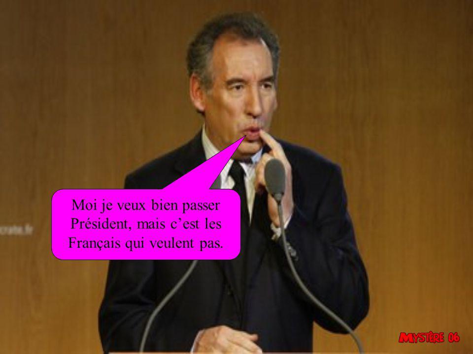 Moi je veux bien passer Président, mais c'est les Français qui veulent pas.