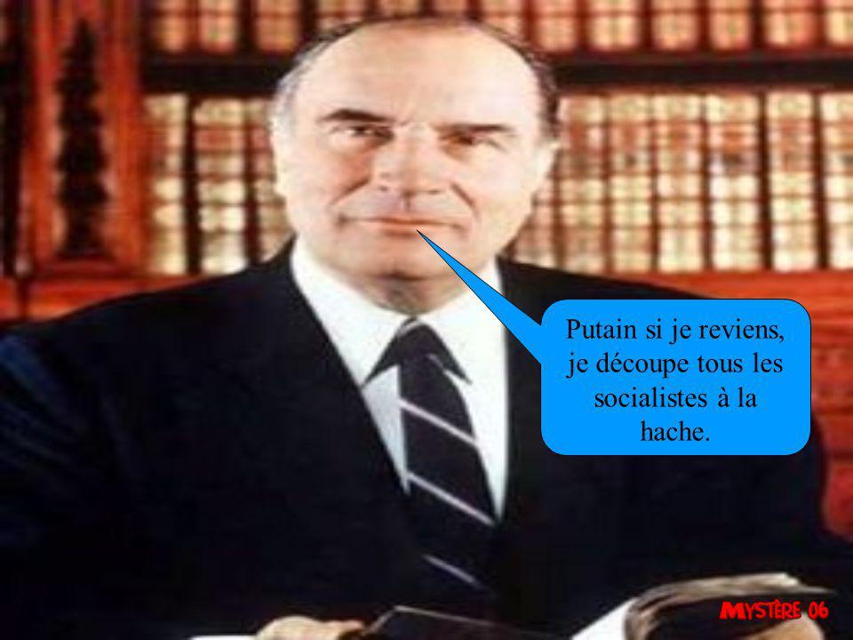 Putain si je reviens, je découpe tous les socialistes à la hache.