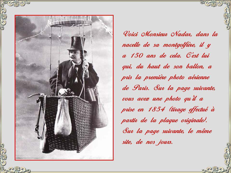 Voici Monsieur Nadar, dans la nacelle de sa montgolfière, il y a 150 ans de cela. C'est lui qui, du haut de son ballon, a pris la première photo aérienne de Paris. Sur la page suivante, vous avez une photo qu'il a prise en 1854 (tirage effectué à partir de la plaque originale).