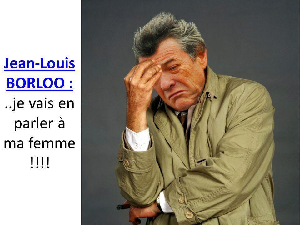 Jean-Louis BORLOO : ..je vais en parler à ma femme !!!!