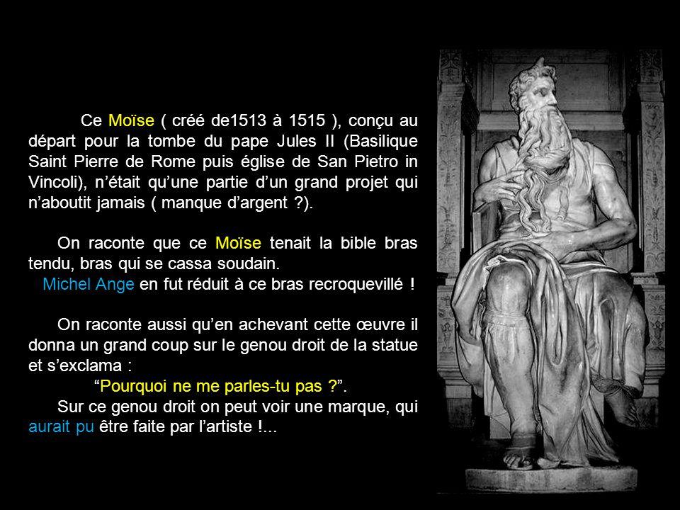 Ce Moïse ( créé de1513 à 1515 ), conçu au départ pour la tombe du pape Jules II (Basilique Saint Pierre de Rome puis église de San Pietro in Vincoli), n'était qu'une partie d'un grand projet qui n'aboutit jamais ( manque d'argent ).