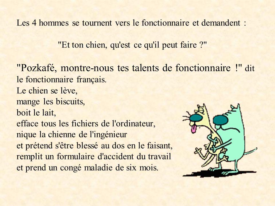 Les 4 hommes se tournent vers le fonctionnaire et demandent : Et ton chien, qu est ce qu il peut faire Pozkafé, montre-nous tes talents de fonctionnaire ! dit le fonctionnaire français.
