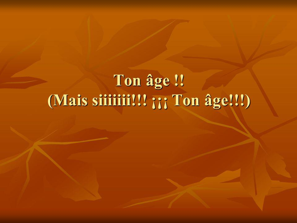 Ton âge !! (Mais siiiiiii!!! ¡¡¡ Ton âge!!!)