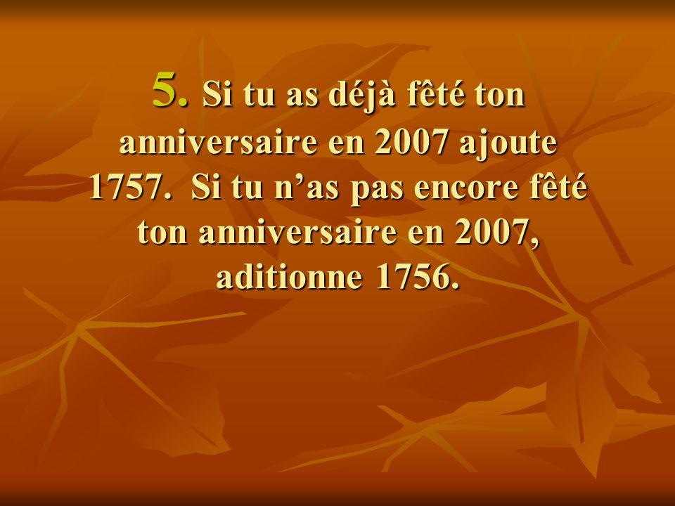 5. Si tu as déjà fêté ton anniversaire en 2007 ajoute 1757