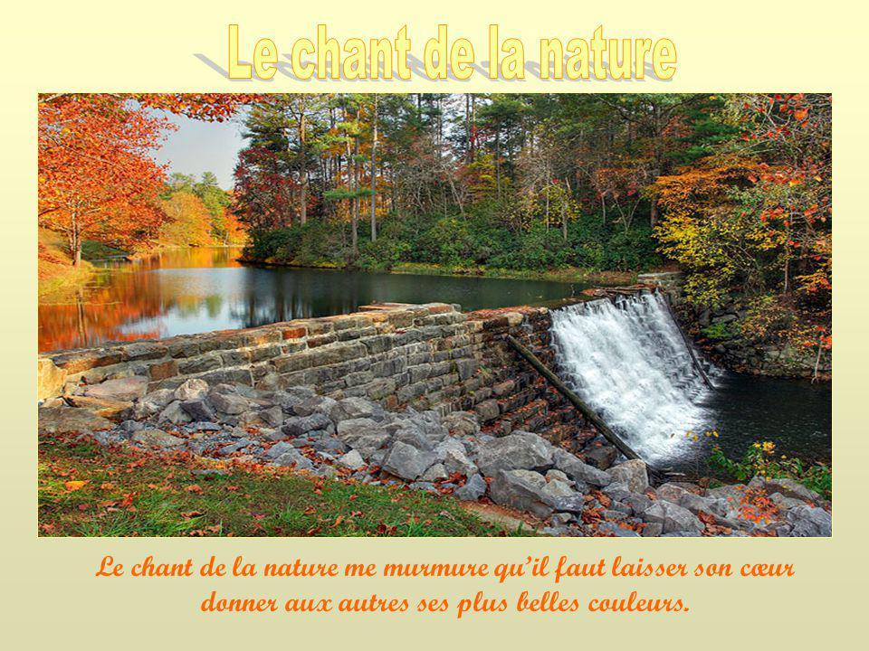 Le chant de la nature Le chant de la nature me murmure qu'il faut laisser son cœur donner aux autres ses plus belles couleurs.