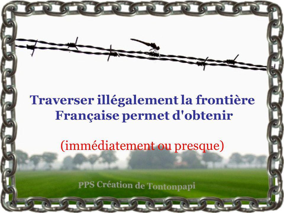 Traverser illégalement la frontière Française permet d obtenir (immédiatement ou presque)