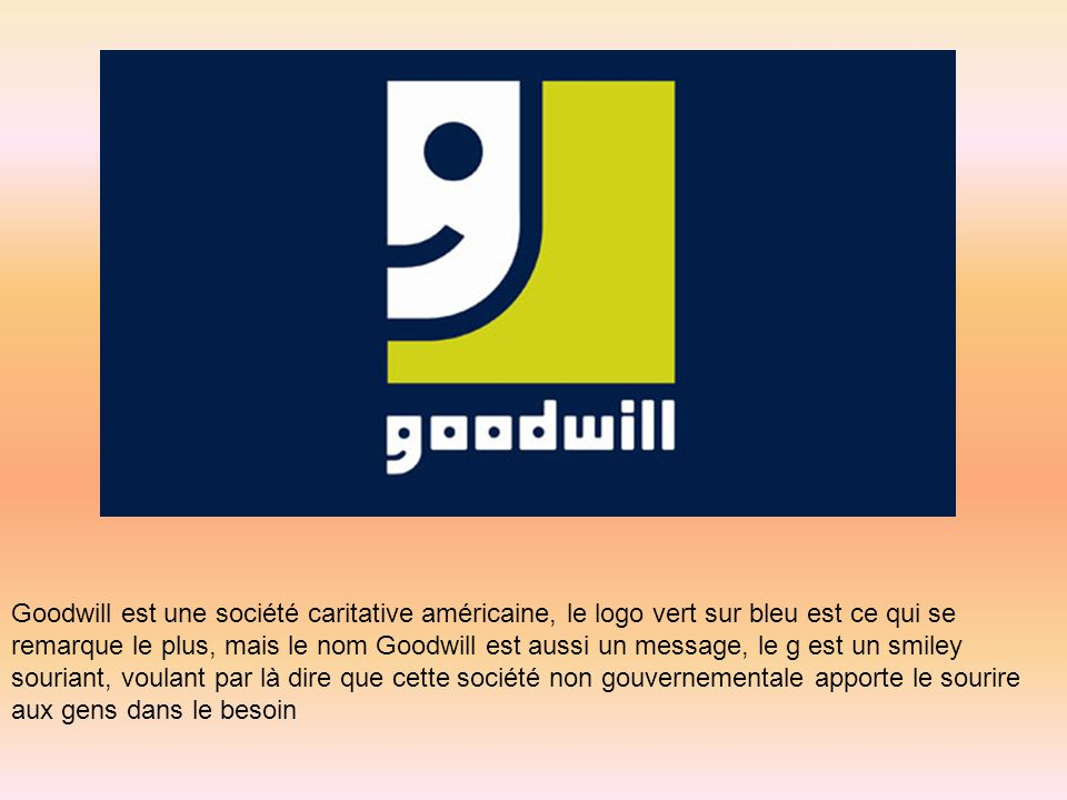 Goodwill est une société caritative américaine, le logo vert sur bleu est ce qui se remarque le plus, mais le nom Goodwill est aussi un message, le g est un smiley souriant, voulant par là dire que cette société non gouvernementale apporte le sourire aux gens dans le besoin