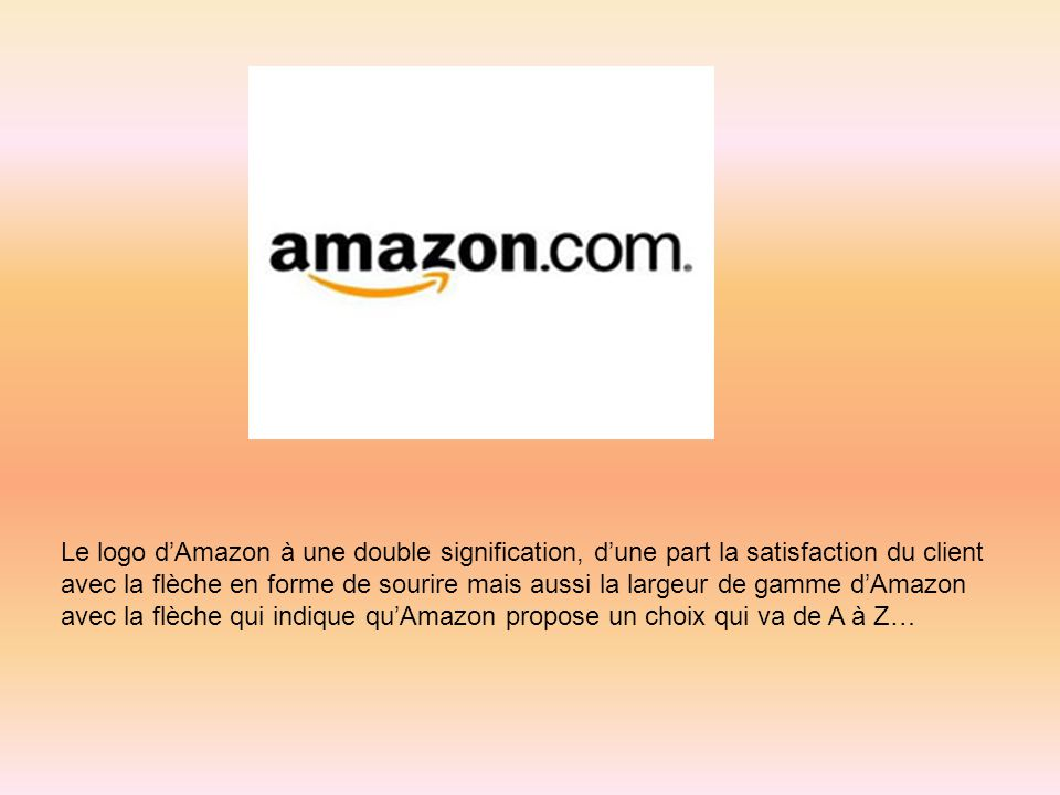 Le logo d'Amazon à une double signification, d'une part la satisfaction du client avec la flèche en forme de sourire mais aussi la largeur de gamme d'Amazon avec la flèche qui indique qu'Amazon propose un choix qui va de A à Z…